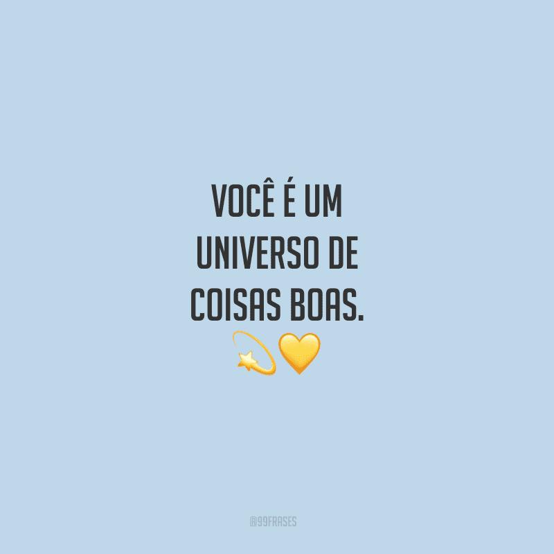 Você é um universo de coisas boas.
