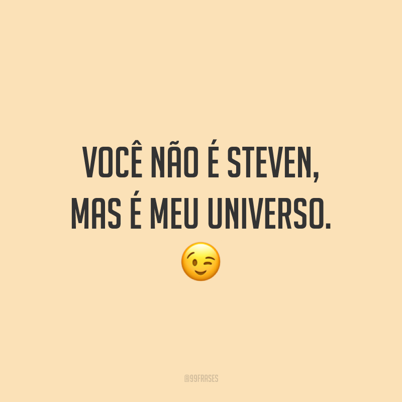 Você não é Steven, mas é meu universo. ?