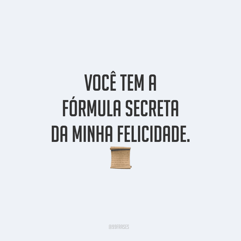 Você tem a fórmula secreta da minha felicidade.