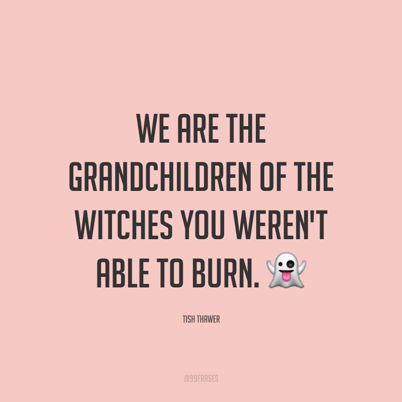 We are the grandchildren of the witches you weren't able to burn. 👻 (Somos as netas das bruxas que vocês não puderam queimar.)