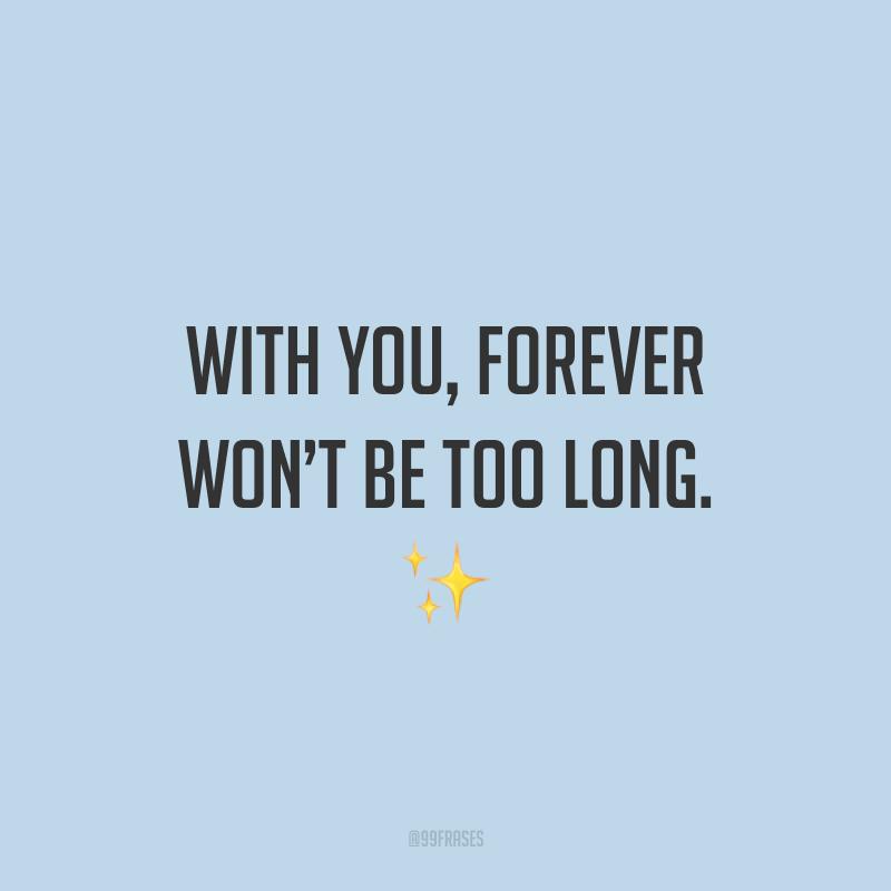 With you, forever won't be too long. ✨ (Com você a eternidade não levará muito tempo.)