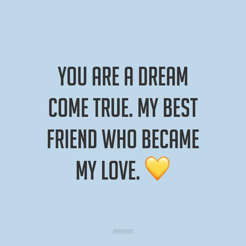 You are a dream come true. My best friend who became my love. ? (Você é um sonho que se tornou realidade. O meu melhor amigo que se tornou meu amor.)