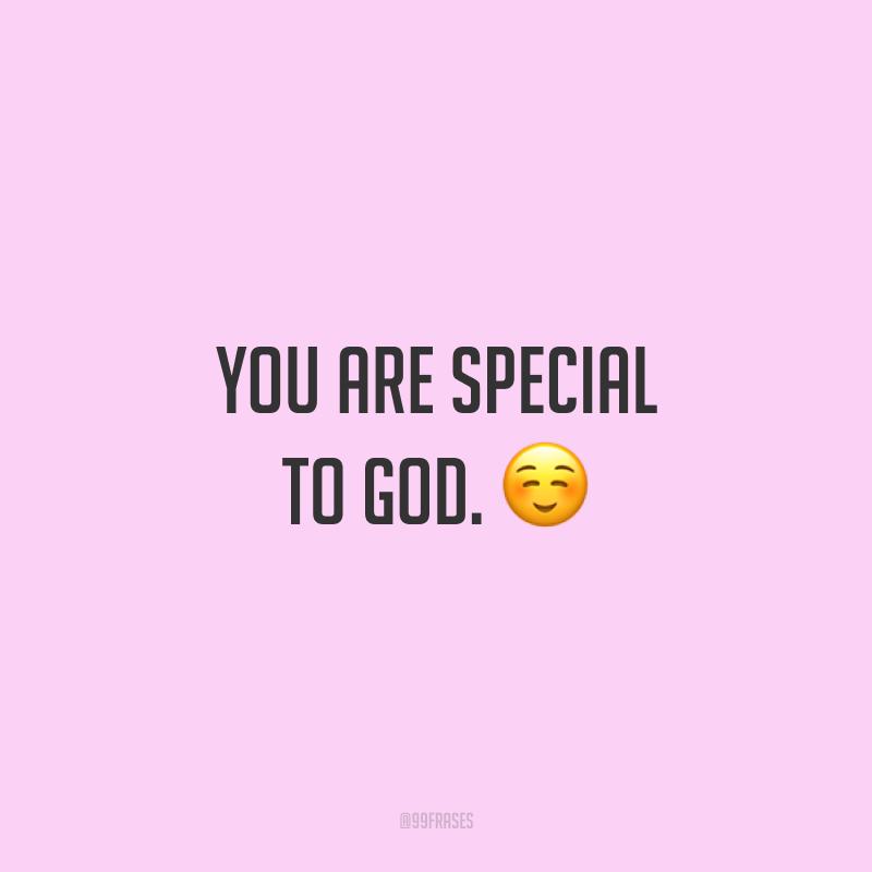 You are special to God. ☺️ (Você é especial para Deus.)