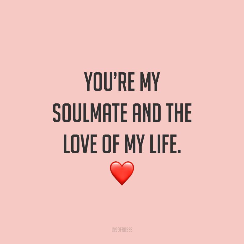 You're my soulmate and the love of my life. ❤ (Você é minha alma gêmea e o amor da minha vida.)