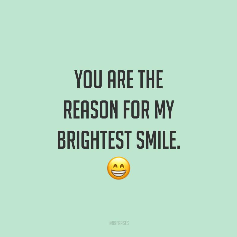 You are the reason for my brightest smile. ? (Você é a razão do meu sorriso mais brilhante.)