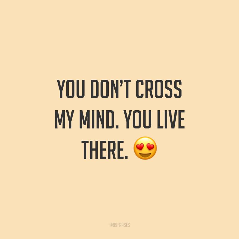 You don't cross my mind. You live there. ? (Você não passa pela minha cabeça. Você vive lá.)