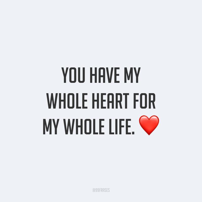 You have my whole heart for my whole life. ❤ (Todo o meu coração é seu por toda a sua vida.)