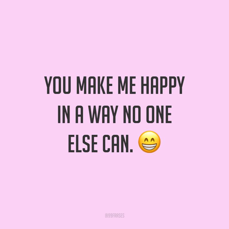 You make me happy in a way no one else can. ? (Você me faz feliz de uma maneira que ninguém mais pode.)