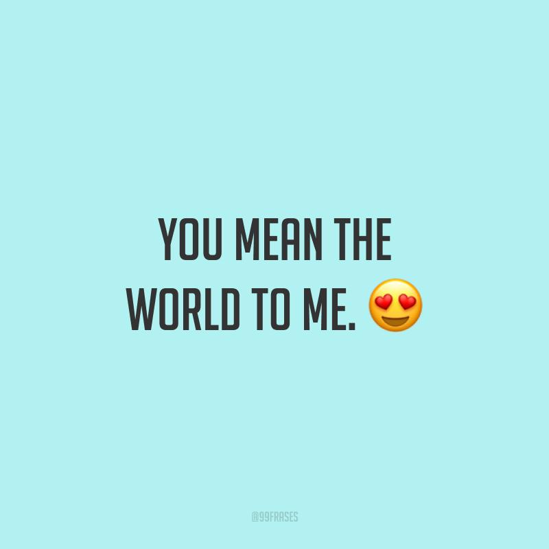 You mean the world to me. ?(Você é tudo pra mim.)
