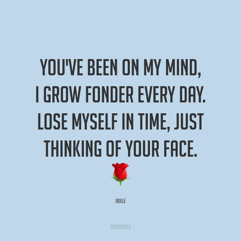 You've been on my mind, I grow fonder every day. Lose myself in time, just thinking of your face. ? (Você está na minha cabeça, e eu adoro mais a cada dia. Me perco sozinha no tempo, só pensando em seu rosto.)