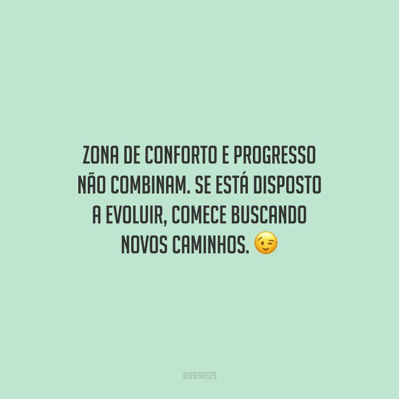 Zona de conforto e progresso não combinam. Se está disposto a evoluir, comece buscando novos caminhos.
